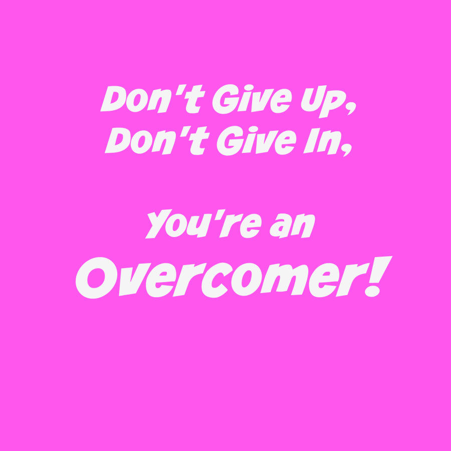 Don't give up, don't give in, you're an overcomer!