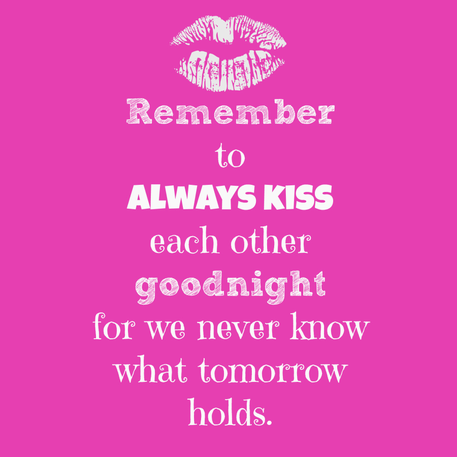 Remember to always kiss each other goodnight for we never know what tomorrow holds.